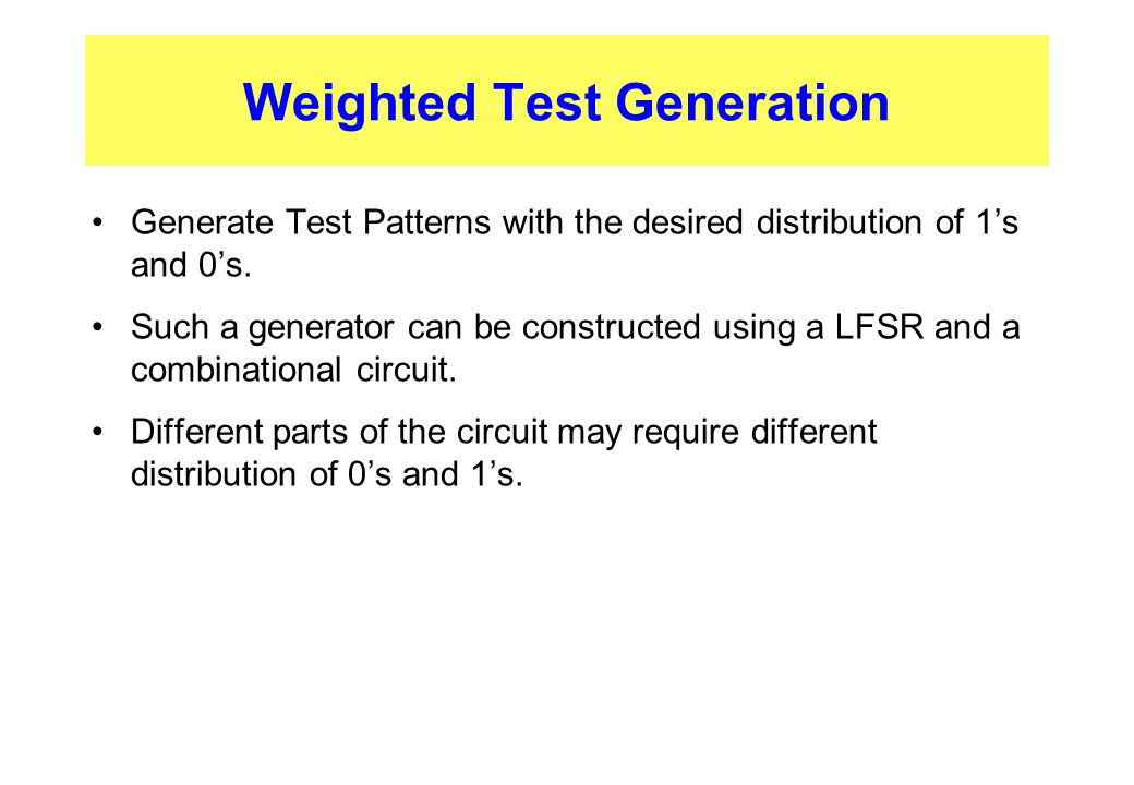 Weighted Test Generation Generate Test Patterns with the desired distribution of 1's and 0's. Such a generator can be constructed using a LFSR and a c