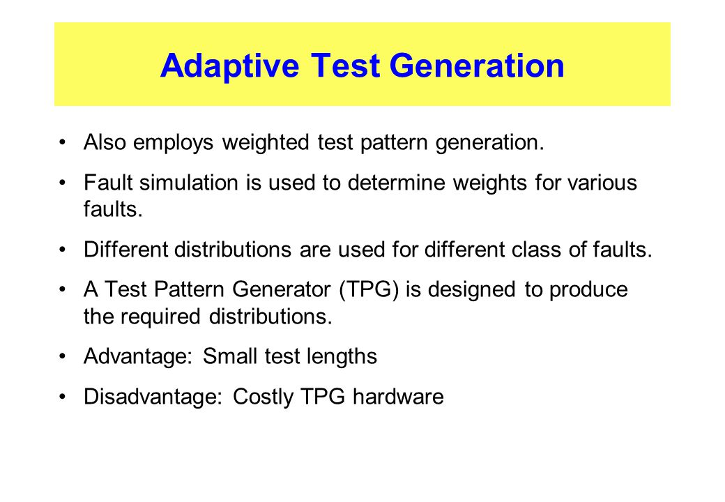 Adaptive Test Generation Also employs weighted test pattern generation. Fault simulation is used to determine weights for various faults. Different di