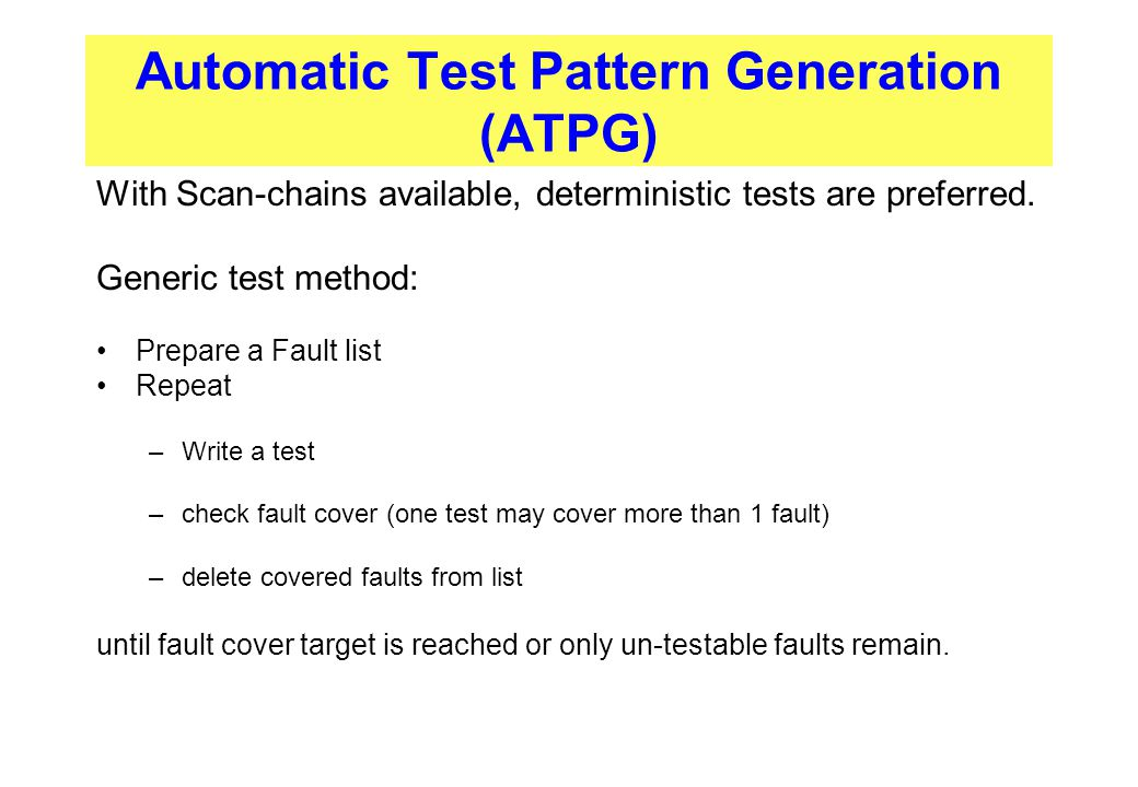 Automatic Test Pattern Generation (ATPG) With Scan-chains available, deterministic tests are preferred. Generic test method: Prepare a Fault list Repe