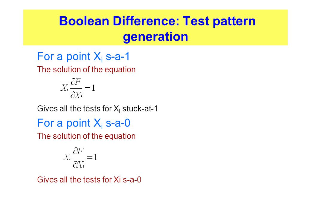 Boolean Difference: Test pattern generation  For a point X i s-a-1  The solution of the equation  Gives all the tests for X i stuck-at-1  For a po