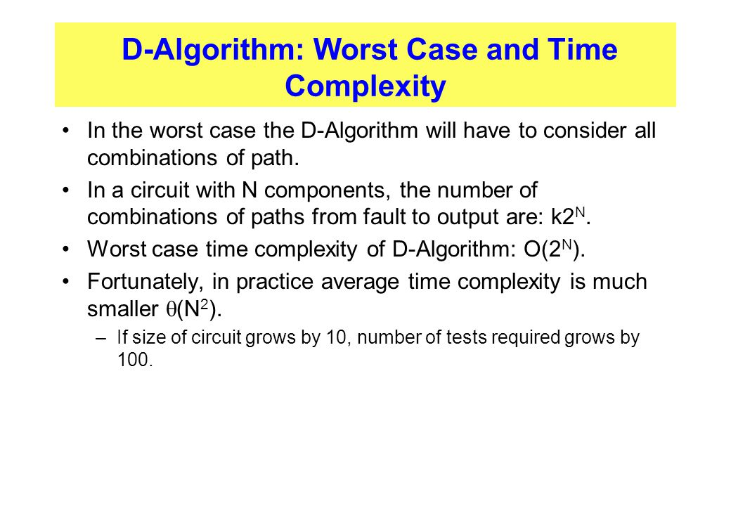 D-Algorithm: Worst Case and Time Complexity In the worst case the D-Algorithm will have to consider all combinations of path. In a circuit with N comp