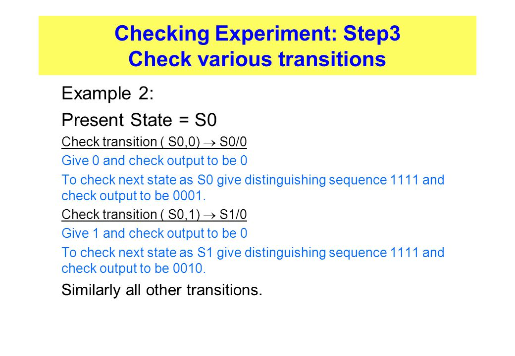 Checking Experiment: Step3 Check various transitions  Example 2:  Present State = S0  Check transition ( S0,0)  S0/0  Give 0 and check output to