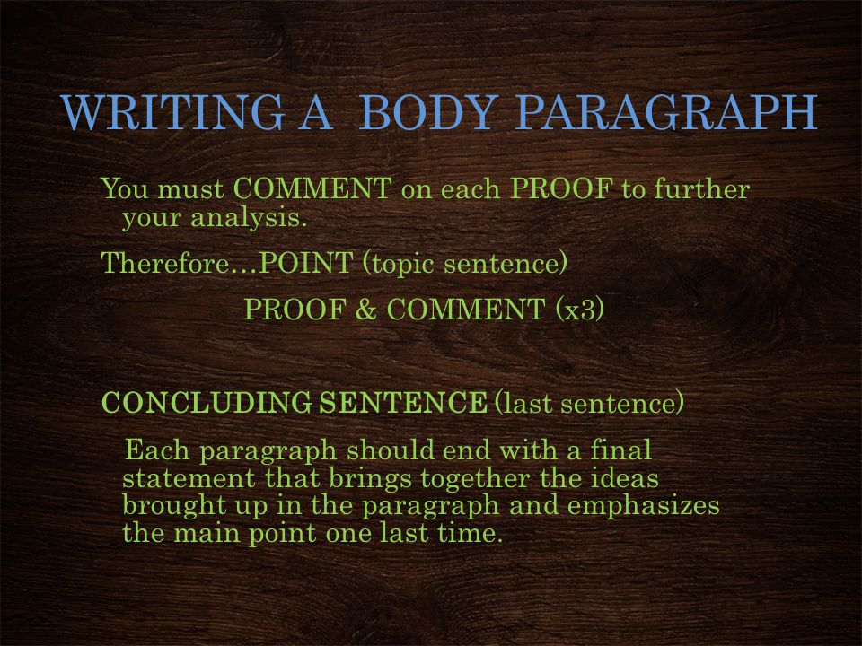 WRITING A BODY PARAGRAPH You must COMMENT on each PROOF to further your analysis. Therefore…POINT (topic sentence) PROOF & COMMENT (x3) CONCLUDING SEN