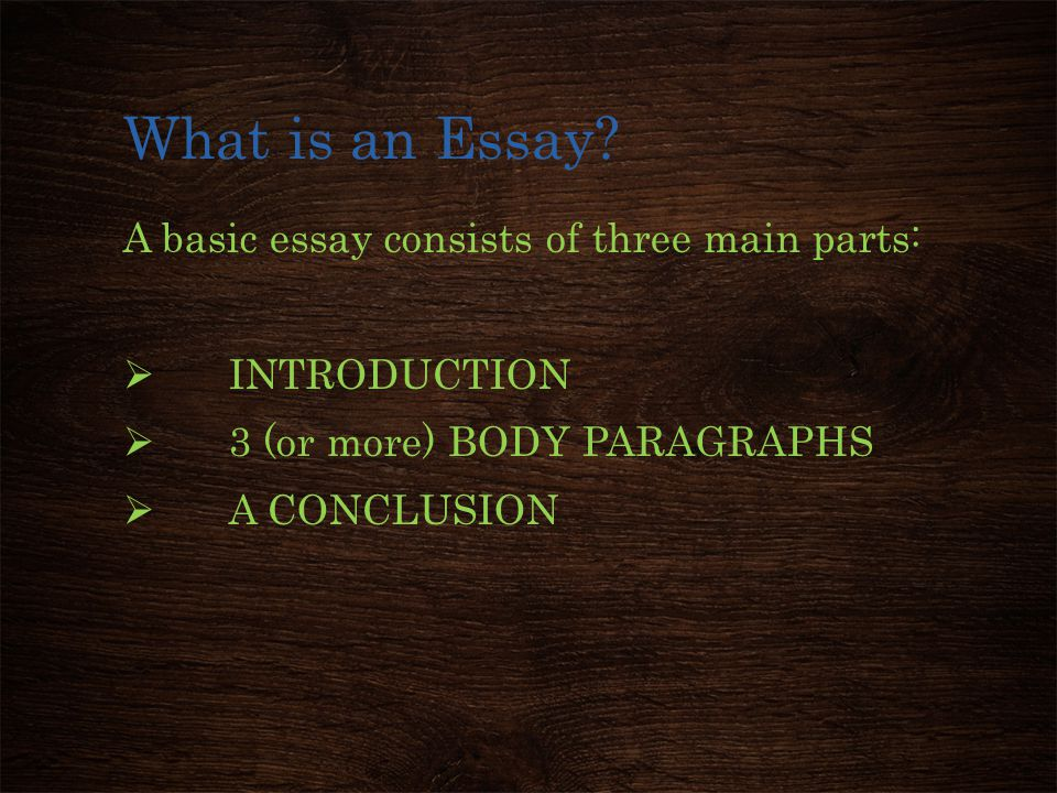 What is an Essay? A basic essay consists of three main parts:  INTRODUCTION  3 (or more) BODY PARAGRAPHS  A CONCLUSION