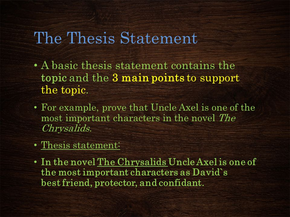 The Thesis Statement A basic thesis statement contains the topic and the 3 main points to support the topic. For example, prove that Uncle Axel is one