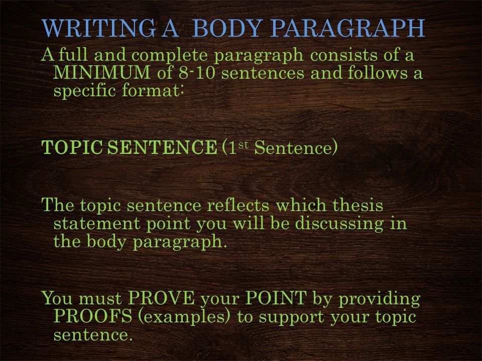 WRITING A BODY PARAGRAPH A full and complete paragraph consists of a MINIMUM of 8-10 sentences and follows a specific format: TOPIC SENTENCE (1 st Sen