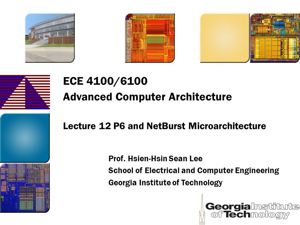 ECE 4100/6100 Advanced Computer Architecture Lecture 12 P6 and NetBurst Microarchitecture Prof. Hsien-Hsin Sean Lee School of Electrical and Computer