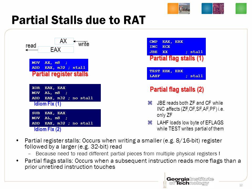 12 Partial Stalls due to RAT Partial register stalls: Occurs when writing a smaller (e.g. 8/16-bit) register followed by a larger (e.g. 32-bit) read –