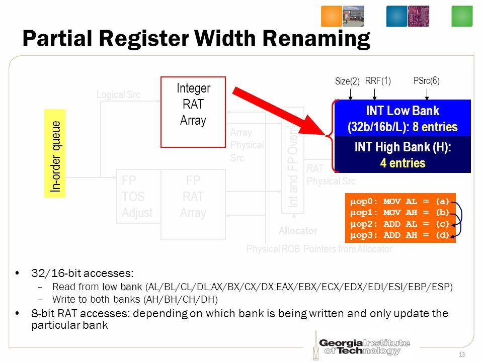 13 Partial Register Width Renaming 32/16-bit accesses: low bank –Read from low bank (AL/BL/CL/DL;AX/BX/CX/DX;EAX/EBX/ECX/EDX/EDI/ESI/EBP/ESP) –Write t