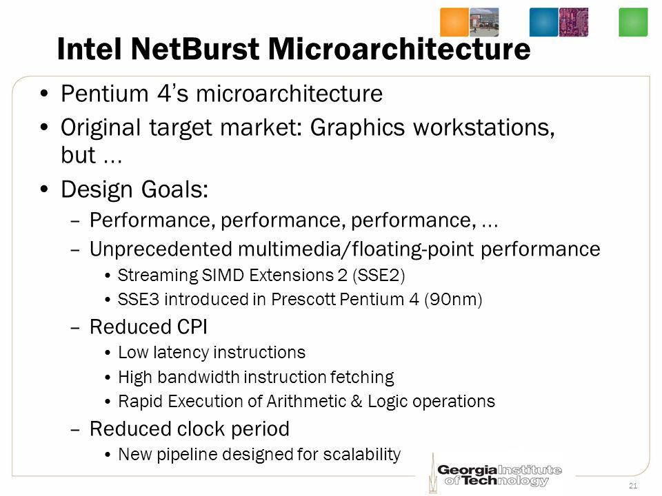 21 Intel NetBurst Microarchitecture Pentium 4 ' s microarchitecture Original target market: Graphics workstations, but … Design Goals: –Performance, p