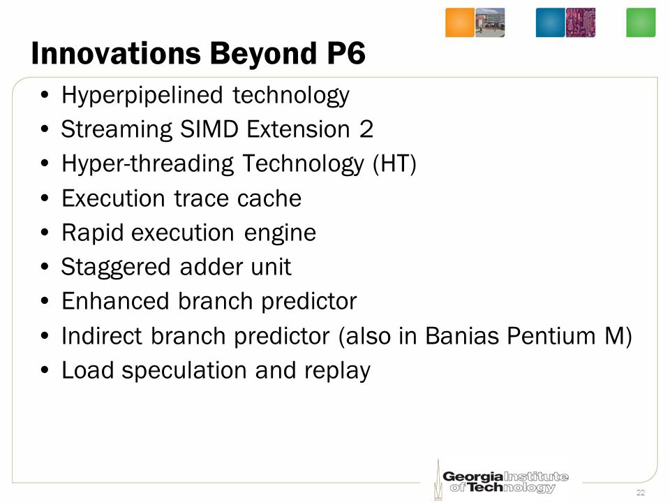 22 Innovations Beyond P6 Hyperpipelined technology Streaming SIMD Extension 2 Hyper-threading Technology (HT) Execution trace cache Rapid execution en