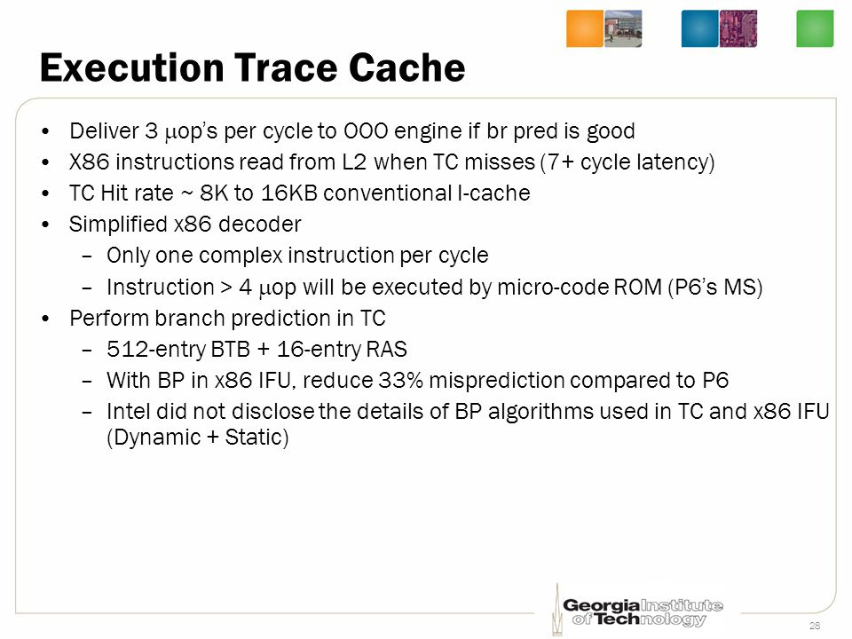 28 Execution Trace Cache Deliver 3  op ' s per cycle to OOO engine if br pred is good X86 instructions read from L2 when TC misses (7+ cycle latency)