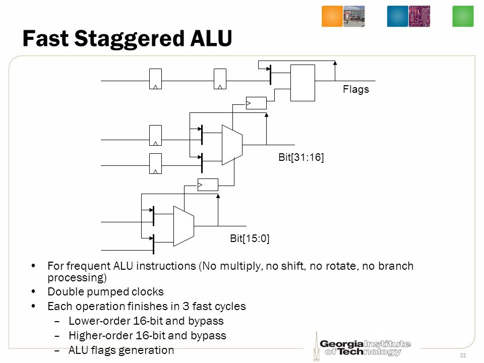 33 Fast Staggered ALU For frequent ALU instructions (No multiply, no shift, no rotate, no branch processing) Double pumped clocks Each operation finis