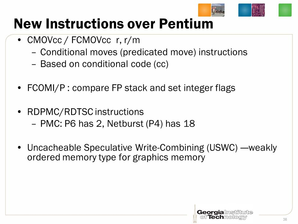 36 New Instructions over Pentium CMOVcc / FCMOVcc r, r/m –Conditional moves (predicated move) instructions –Based on conditional code (cc) FCOMI/P : c