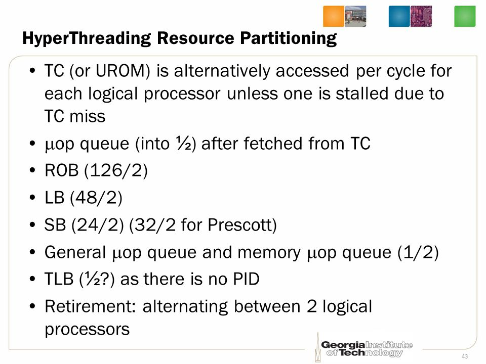 43 HyperThreading Resource Partitioning TC (or UROM) is alternatively accessed per cycle for each logical processor unless one is stalled due to TC mi