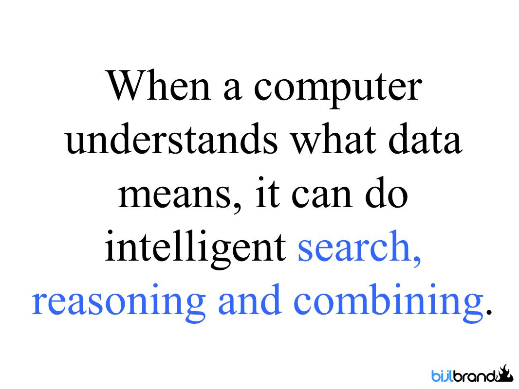 When a computer understands what data means, it can do intelligent search, reasoning and combining.