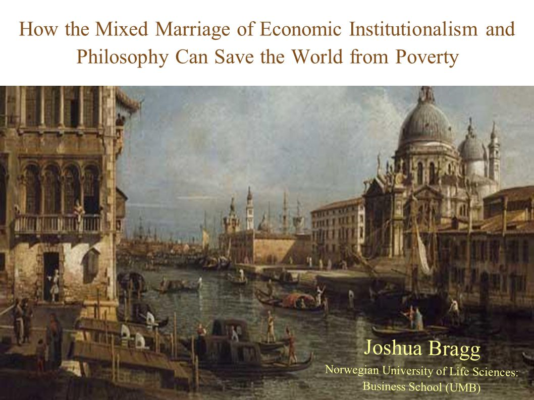 How the Mixed Marriage of Economic Institutionalism and Philosophy Can Save the World from Poverty Joshua Bragg Norwegian University of Life Sciences: Business School (UMB)