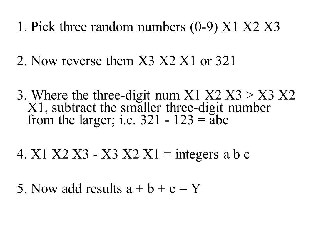 1. Pick three random numbers (0-9) X1 X2 X3 2. Now reverse them X3 X2 X1 or 321 3.