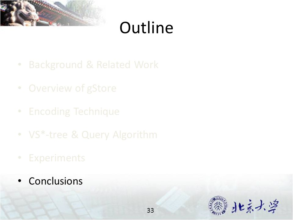 Outline Background & Related Work Overview of gStore Encoding Technique VS*-tree & Query Algorithm Experiments Conclusions 33