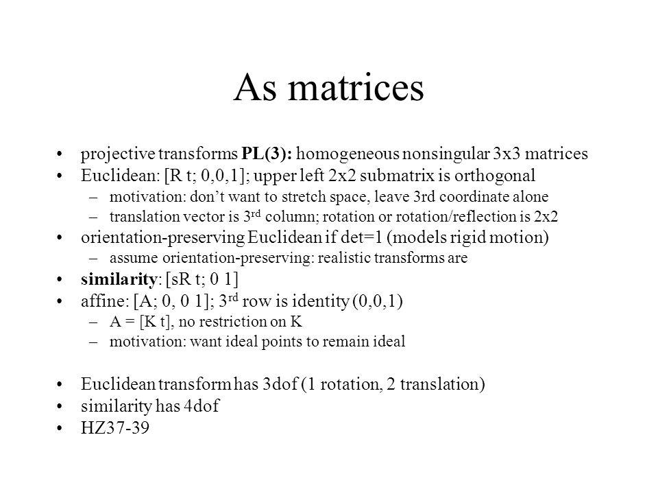As matrices projective transforms PL(3): homogeneous nonsingular 3x3 matrices Euclidean: [R t; 0,0,1]; upper left 2x2 submatrix is orthogonal –motivat