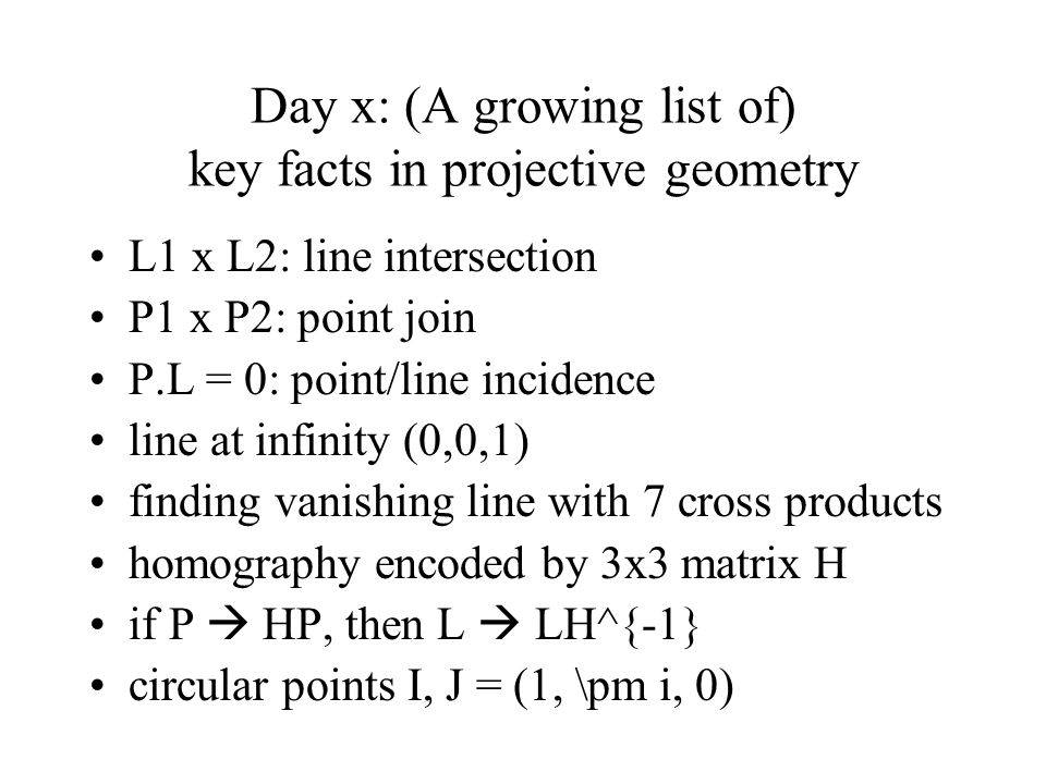 Day x: (A growing list of) key facts in projective geometry L1 x L2: line intersection P1 x P2: point join P.L = 0: point/line incidence line at infin