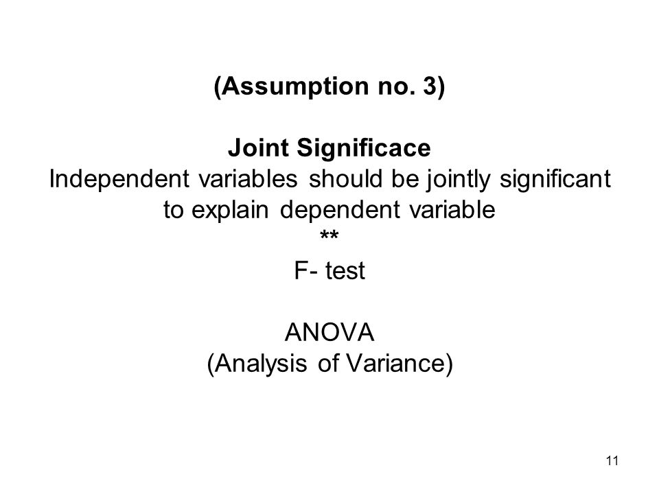 11 (Assumption no. 3) Joint Significace Independent variables should be jointly significant to explain dependent variable ** F- test ANOVA (Analysis o