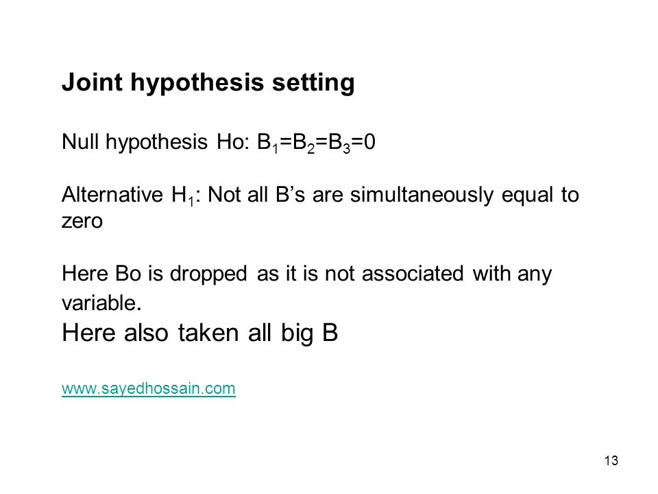 13 Joint hypothesis setting Null hypothesis Ho: B 1 =B 2 =B 3 =0 Alternative H 1 : Not all B's are simultaneously equal to zero Here Bo is dropped as
