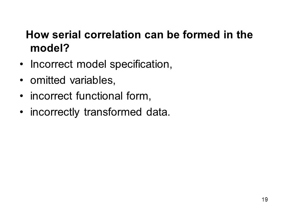 19 How serial correlation can be formed in the model? Incorrect model specification, omitted variables, incorrect functional form, incorrectly transfo