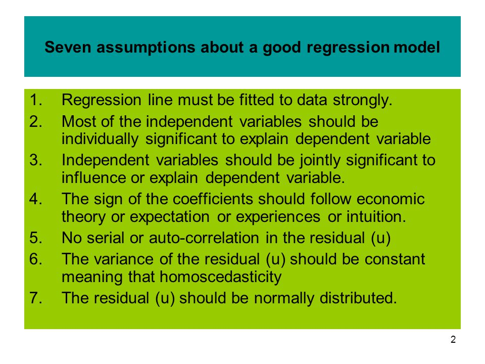 2 Seven assumptions about a good regression model 1.Regression line must be fitted to data strongly. 2.Most of the independent variables should be ind
