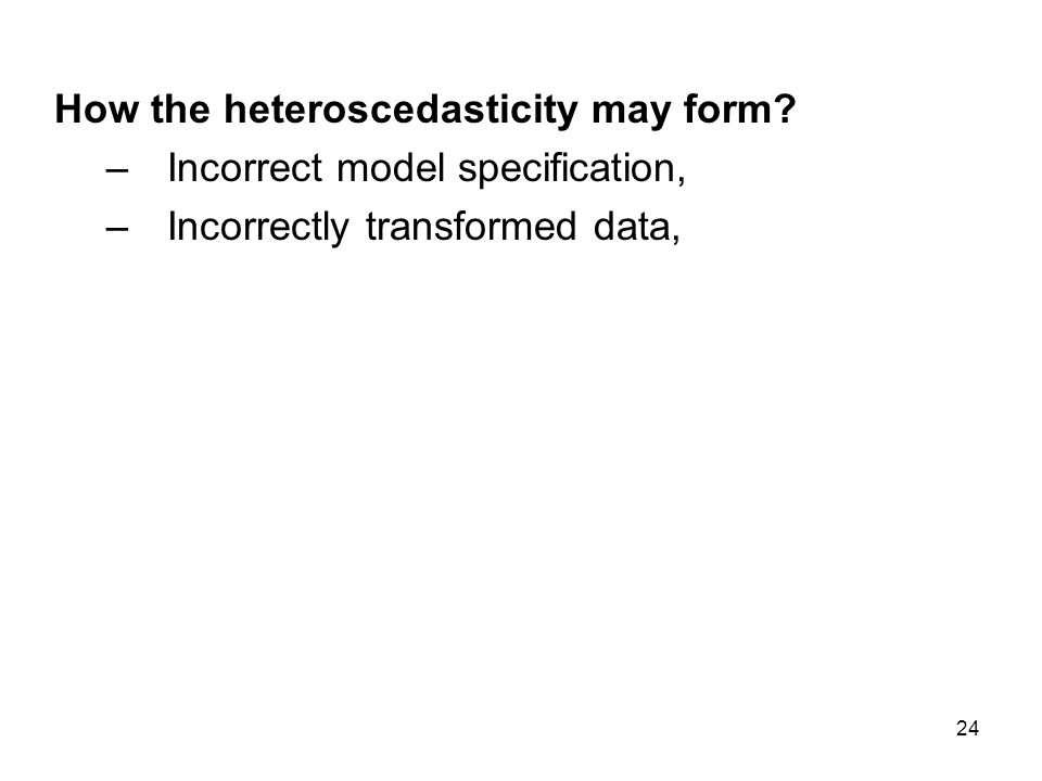 24 How the heteroscedasticity may form? –Incorrect model specification, –Incorrectly transformed data,