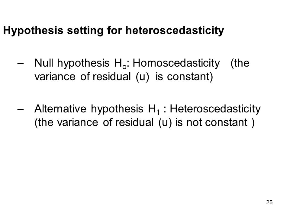 25 Hypothesis setting for heteroscedasticity –Null hypothesis H o : Homoscedasticity (the variance of residual (u) is constant) –Alternative hypothesi