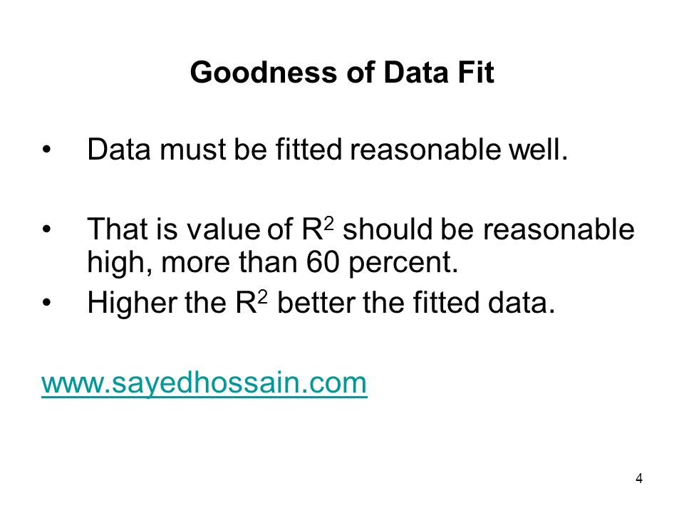 4 Goodness of Data Fit Data must be fitted reasonable well. That is value of R 2 should be reasonable high, more than 60 percent. Higher the R 2 bette