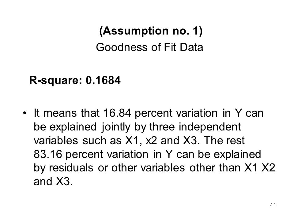 41 (Assumption no. 1) Goodness of Fit Data R-square: 0.1684 It means that 16.84 percent variation in Y can be explained jointly by three independent v