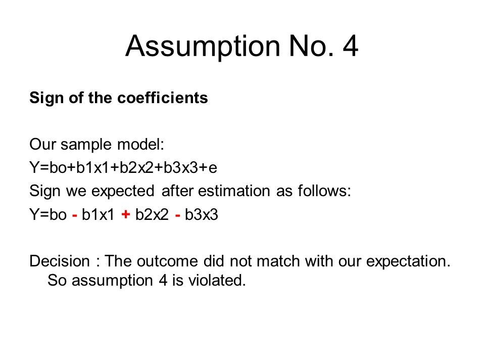 Assumption No. 4 Sign of the coefficients Our sample model: Y=bo+b1x1+b2x2+b3x3+e Sign we expected after estimation as follows: Y=bo - b1x1 + b2x2 - b