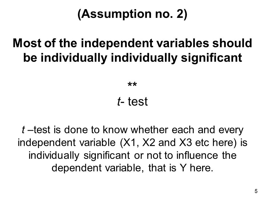 5 (Assumption no. 2) Most of the independent variables should be individually individually significant ** t- test t –test is done to know whether each