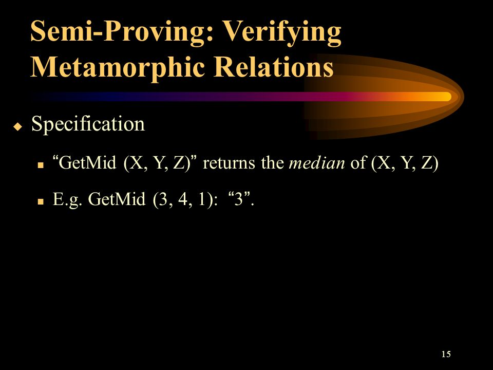 "15 SpecificationSpecification ""GetMid (X, Y, Z)"" returns the median of (X, Y, Z) E.g. GetMid (3, 4, 1): ""3"". Semi-Proving: Verifying Metamorphic Rel"