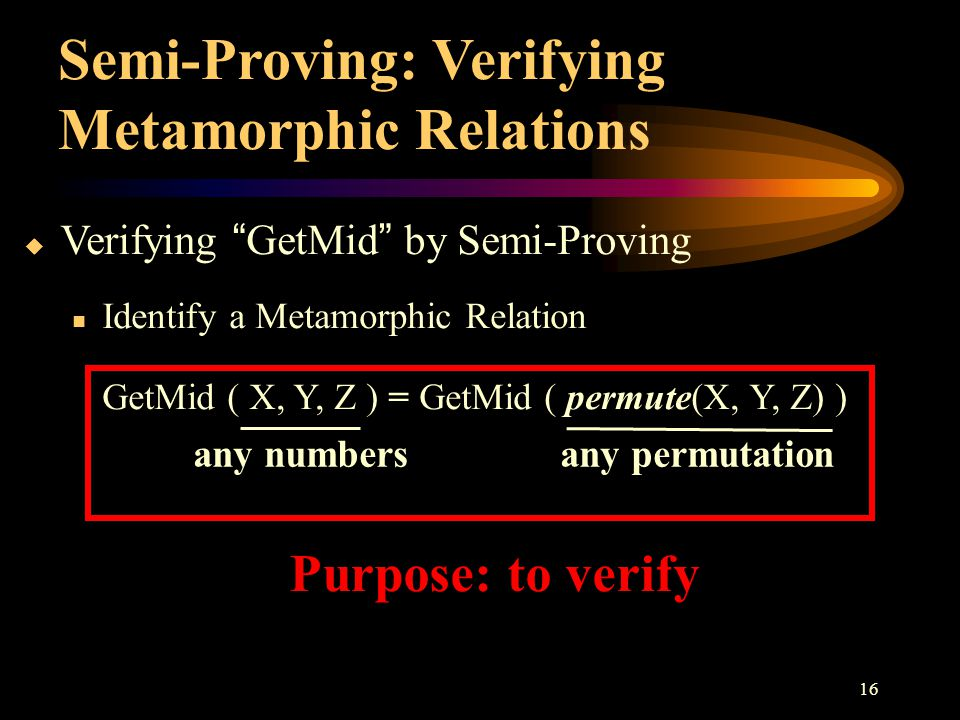 "16  Verifying ""GetMid"" by Semi-Proving Identify a Metamorphic Relation GetMid ( X, Y, Z ) = GetMid ( permute(X, Y, Z) ) Semi-Proving: Verifying Metam"