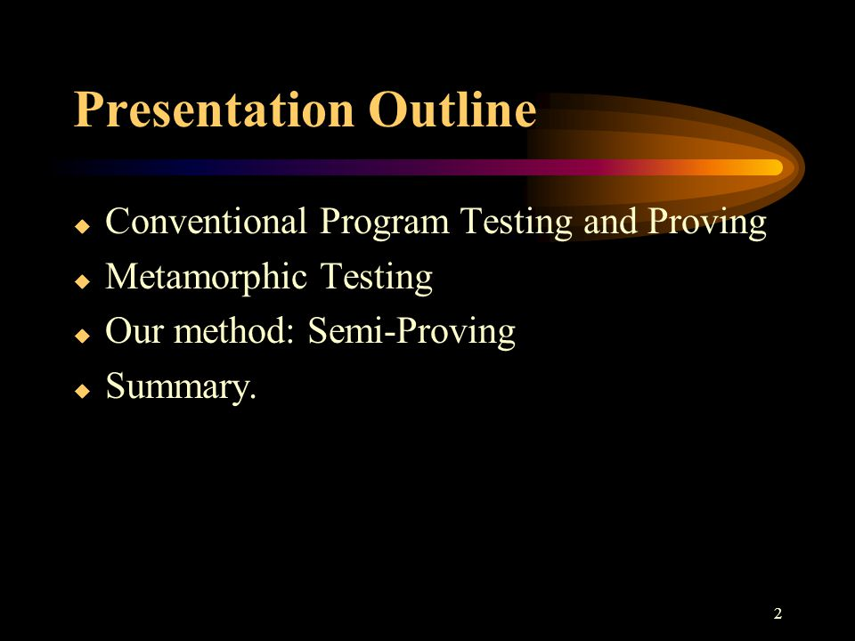 2 Presentation Outline  Conventional Program Testing and Proving  Metamorphic Testing  Our method: Semi-Proving  Summary.