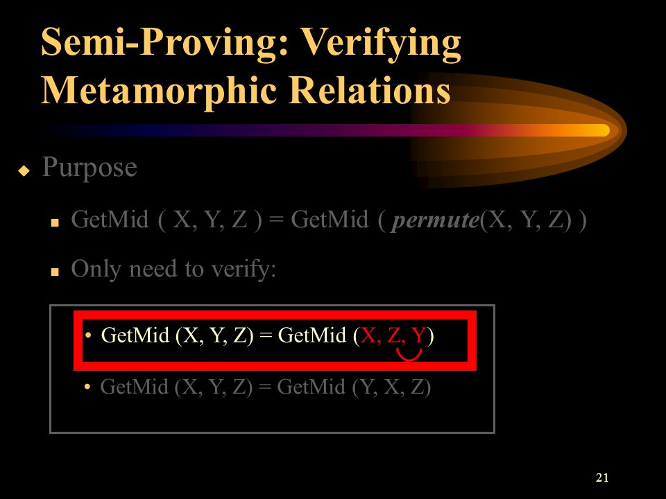 21 Semi-Proving: Verifying Metamorphic Relations  Purpose GetMid ( X, Y, Z ) = GetMid ( permute(X, Y, Z) ) Only need to verify: GetMid (X, Y, Z) = Ge