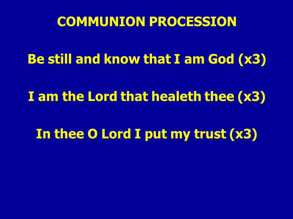 COMMUNION PROCESSION Be still and know that I am God (x3) I am the Lord that healeth thee (x3) In thee O Lord I put my trust (x3)