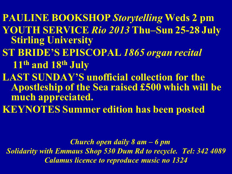 PAULINE BOOKSHOP Storytelling Weds 2 pm YOUTH SERVICE Rio 2013 Thu–Sun 25-28 July Stirling University ST BRIDE'S EPISCOPAL 1865 organ recital 11 th and 18 th July LAST SUNDAY'S unofficial collection for the Apostleship of the Sea raised £500 which will be much appreciated.
