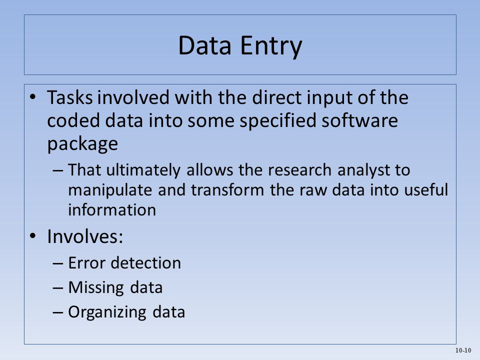 10-10 Data Entry Tasks involved with the direct input of the coded data into some specified software package – That ultimately allows the research ana