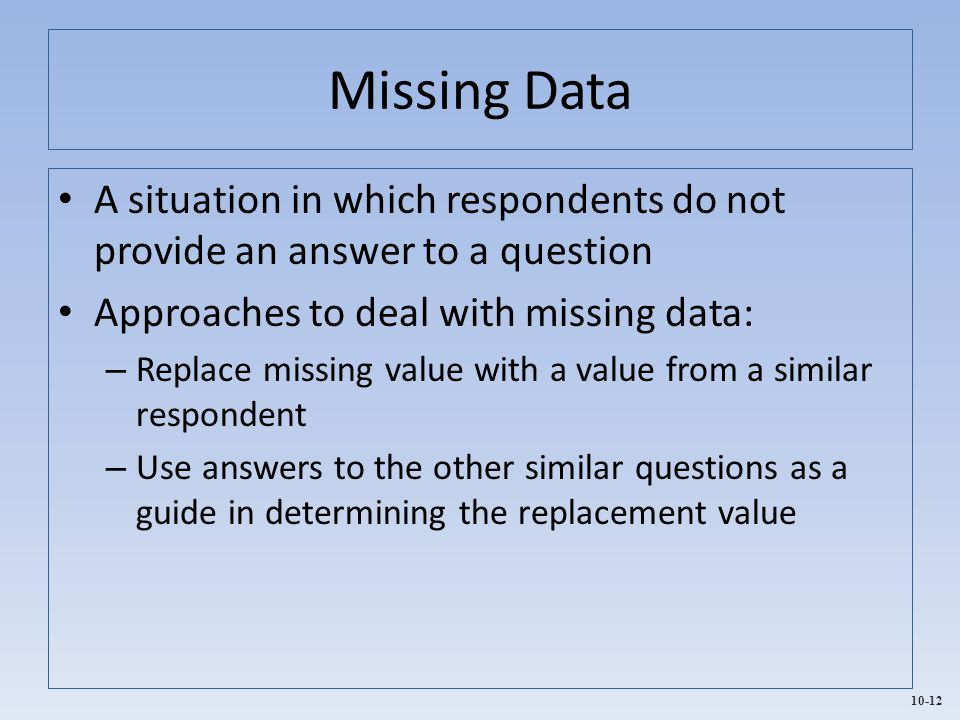 10-12 Missing Data A situation in which respondents do not provide an answer to a question Approaches to deal with missing data: – Replace missing val