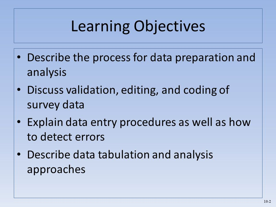 10-2 Learning Objectives Describe the process for data preparation and analysis Discuss validation, editing, and coding of survey data Explain data en