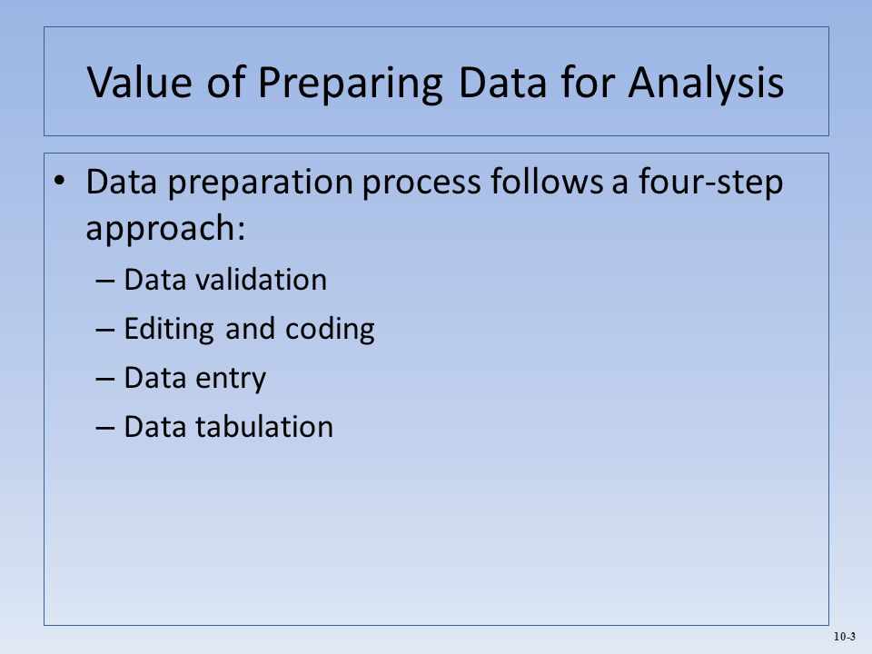 10-3 Value of Preparing Data for Analysis Data preparation process follows a four-step approach: – Data validation – Editing and coding – Data entry –