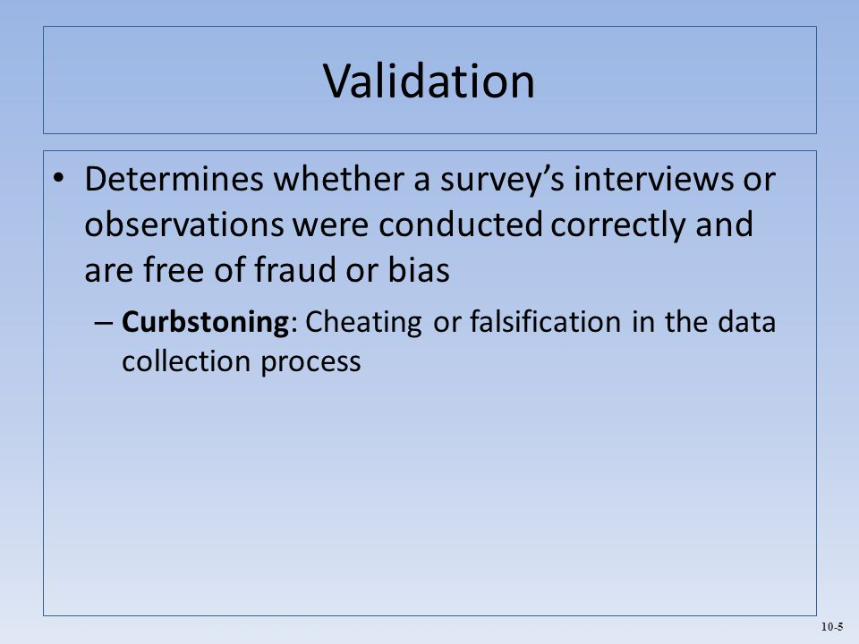 10-5 Validation Determines whether a survey's interviews or observations were conducted correctly and are free of fraud or bias – Curbstoning: Cheatin