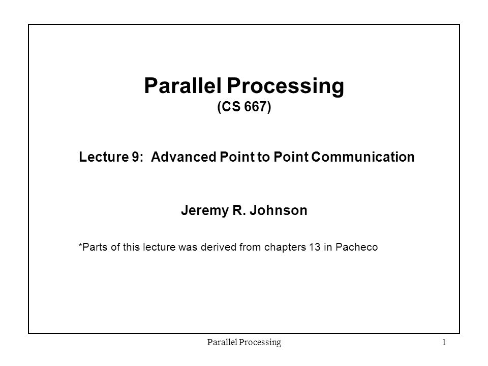 Parallel Processing1 Parallel Processing (CS 667) Lecture 9: Advanced Point to Point Communication Jeremy R.