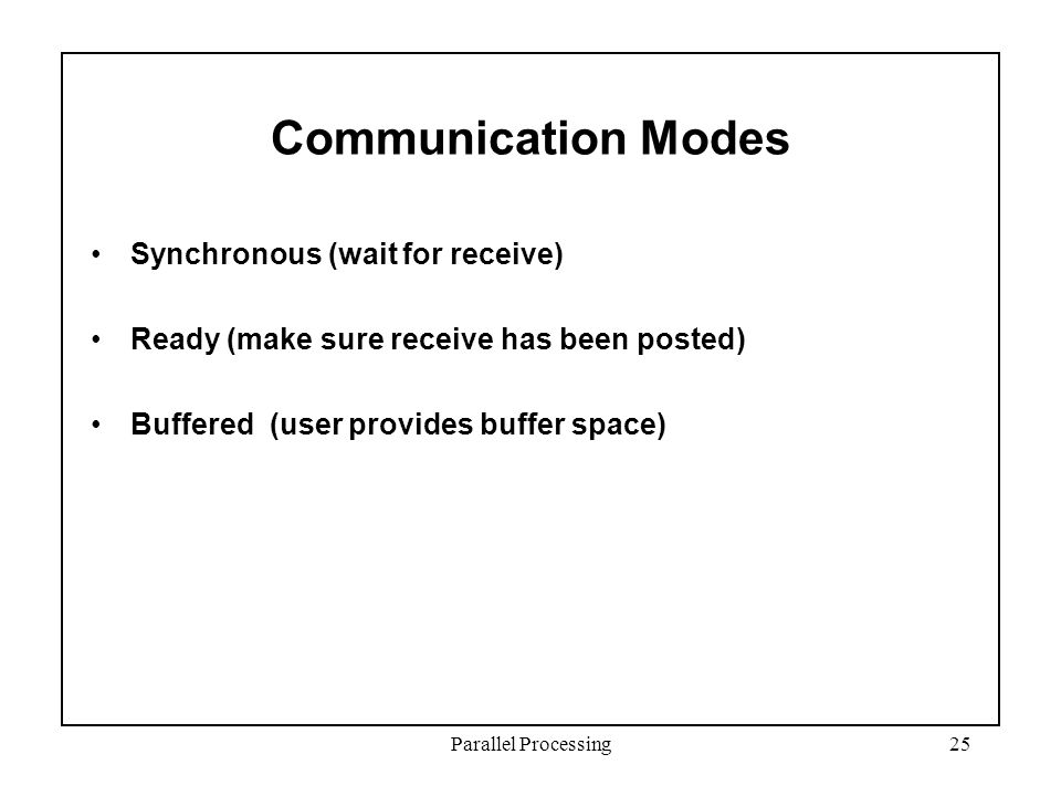 Parallel Processing25 Communication Modes Synchronous (wait for receive) Ready (make sure receive has been posted) Buffered (user provides buffer space)