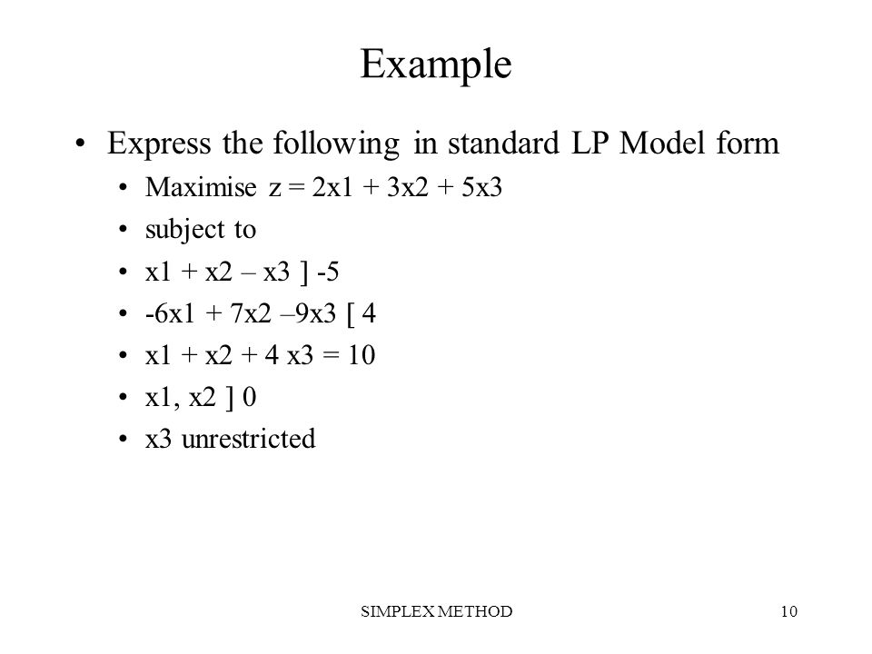 SIMPLEX METHOD10 Example Express the following in standard LP Model form Maximise z = 2x1 + 3x2 + 5x3 subject to x1 + x2 – x3  -5 -6x1 + 7x2 –9x3  4