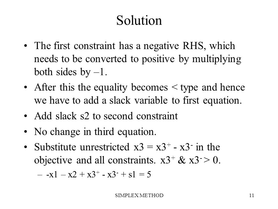 SIMPLEX METHOD11 Solution The first constraint has a negative RHS, which needs to be converted to positive by multiplying both sides by –1. After this